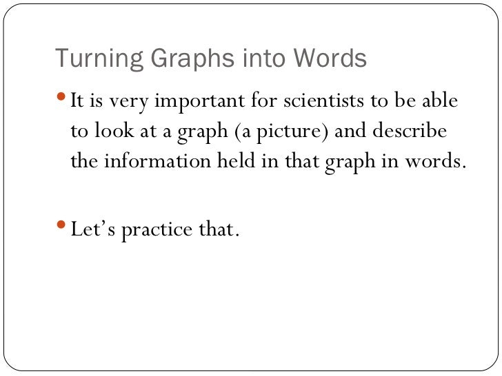 Turning Graphs into Words <ul><li>It is very important for scientists to be able to look at a graph (a picture) and descri...