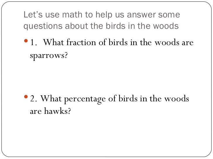 Let's use math to help us answer some questions about the birds in the woods <ul><li>1.  What fraction of birds in the woo...