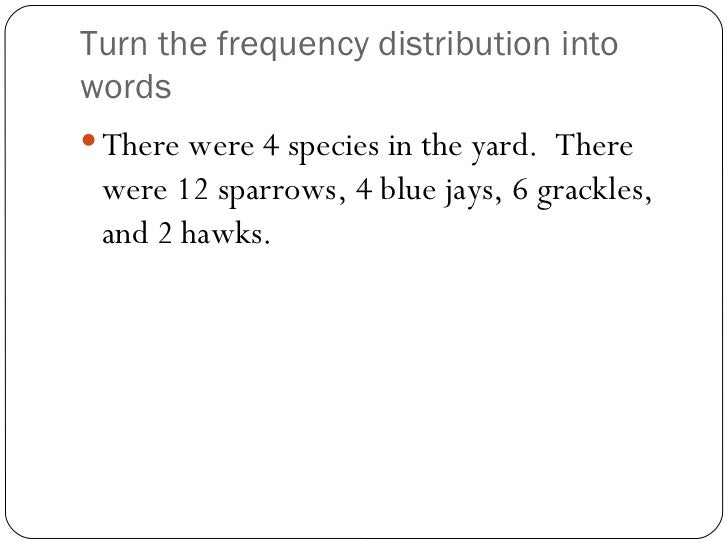 Turn the frequency distribution into words <ul><li>There were 4 species in the yard.  There were 12 sparrows, 4 blue jays,...