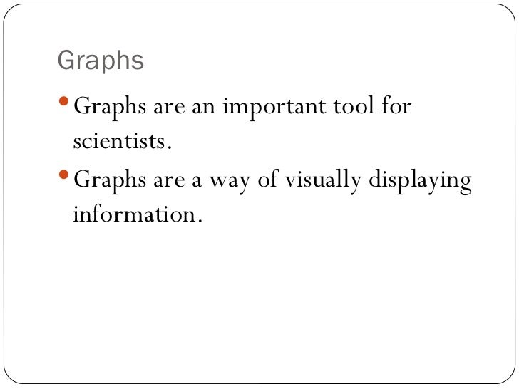 Graphs <ul><li>Graphs are an important tool for scientists. </li></ul><ul><li>Graphs are a way of visually displaying info...