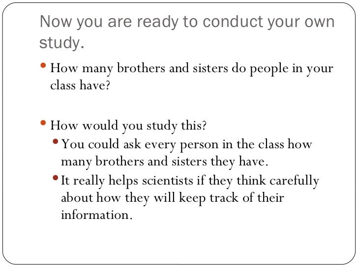 Now you are ready to conduct your own study. <ul><li>How many brothers and sisters do people in your class have? </li></ul...