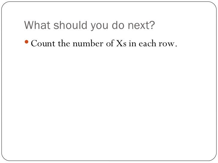 What should you do next? <ul><li>Count the number of Xs in each row. </li></ul>