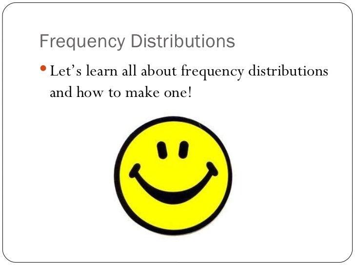Frequency Distributions <ul><li>Let's learn all about frequency distributions and how to make one! </li></ul>