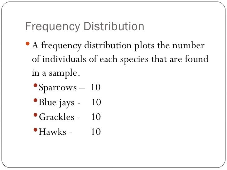 Frequency Distribution <ul><li>A frequency distribution plots the number of individuals of each species that are found in ...