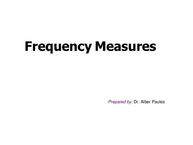 Frequency Measures           Prepared by: Dr. Alber Paules