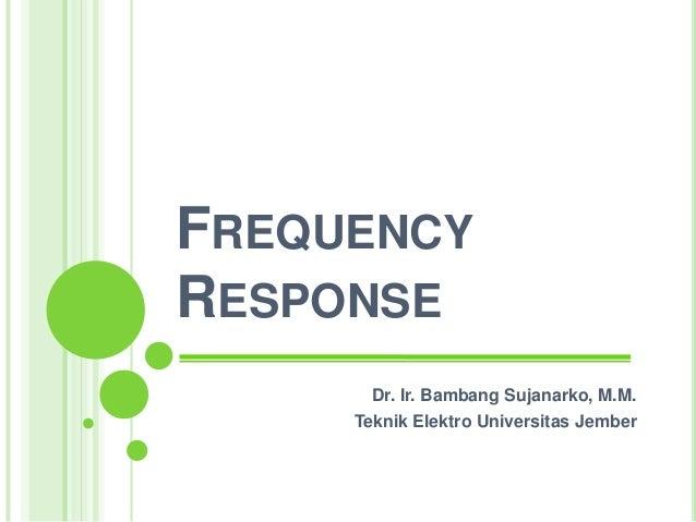 FREQUENCYRESPONSE       Dr. Ir. Bambang Sujanarko, M.M.     Teknik Elektro Universitas Jember