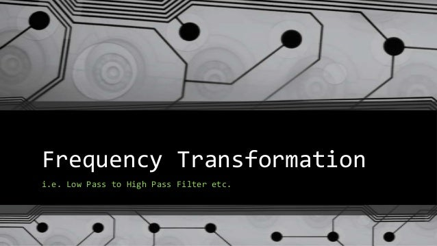 Frequency Transformationi.e. Low Pass to High Pass Filter etc.