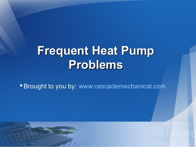 Frequent Heat PumpFrequent Heat Pump ProblemsProblems Brought to you by: www.cascademechanical.com