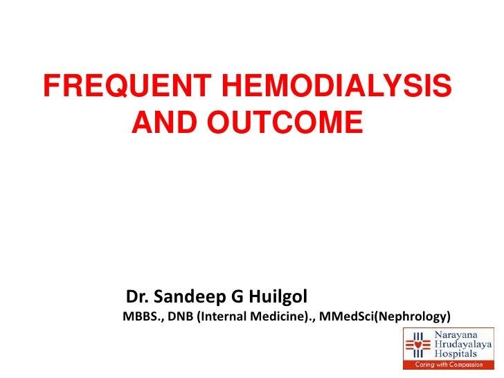 FREQUENT HEMODIALYSIS    AND OUTCOME    Dr. Sandeep G Huilgol    MBBS., DNB (Internal Medicine)., MMedSci(Nephrology)