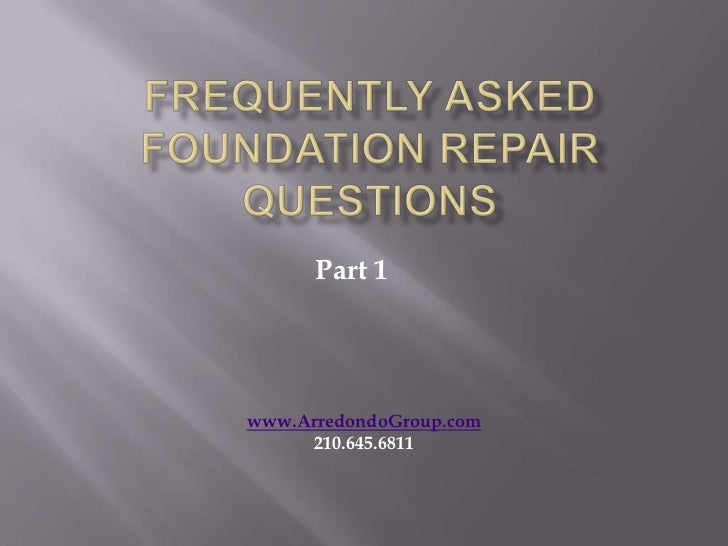 Frequently Asked Foundation Repair Questions<br />Part 1<br />www.ArredondoGroup.com<br />210.645.6811<br />