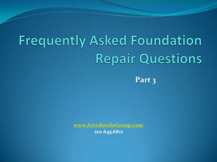Frequently Asked Foundation Repair Questions<br />Part 3<br />www.ArredondoGroup.com<br />210.645.6811<br />