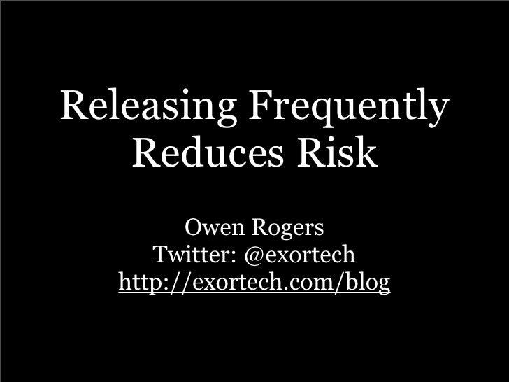 Releasing Frequently     Reduces Risk          Owen Rogers       Twitter: @exortech    http://exortech.com/blog