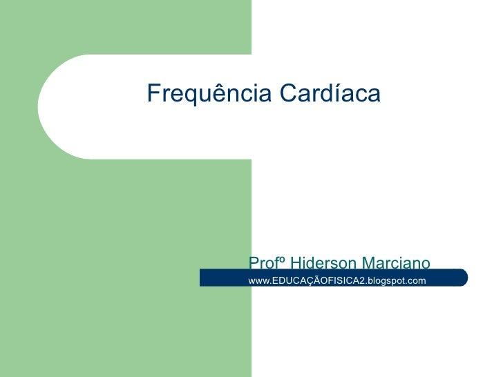 Frequência  Cardíaca Profº Hiderson Marciano www.EDUCAÇÃOFISICA2.blogspot.com