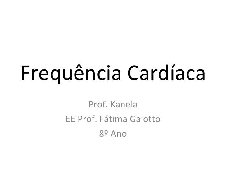 Frequência Cardíaca Prof. Kanela EE Prof. Fátima Gaiotto 8º Ano
