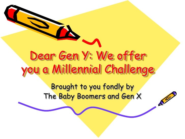 Dear Gen Y: We offeryou a Millennial Challenge      Brought to you fondly by    The Baby Boomers and Gen X