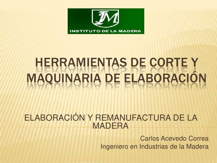 HERRAMIENTAS DE CORTE YMAQUINARIA DE ELABORACIÓN<br />ELABORACIÓN Y REMANUFACTURA DE LA MADERA<br />Carlos Acevedo Correa<...