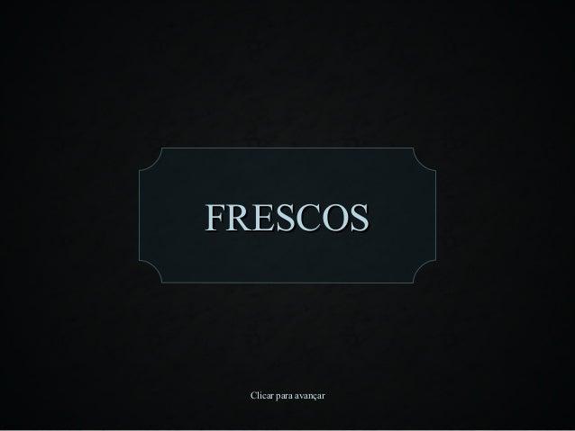 FRESCOS Clicar para avançar
