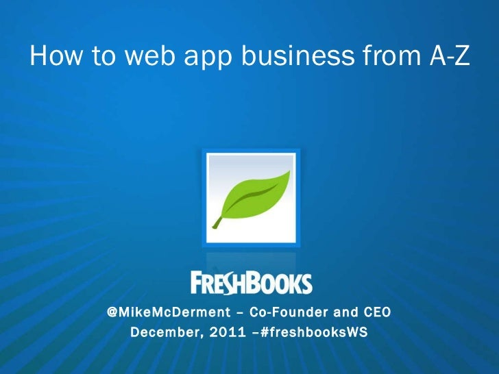 How to web app business from A-Z @MikeMcDerment – Co-Founder and CEO December, 2011 –#freshbooksWS