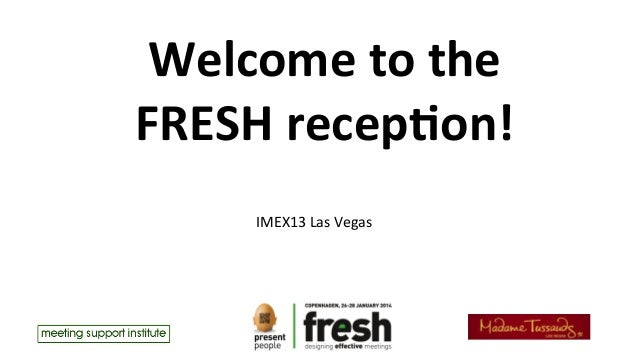 Welcome	   to	   the	   	    FRESH	   recep1on!	    	    IMEX13	   Las	   Vegas