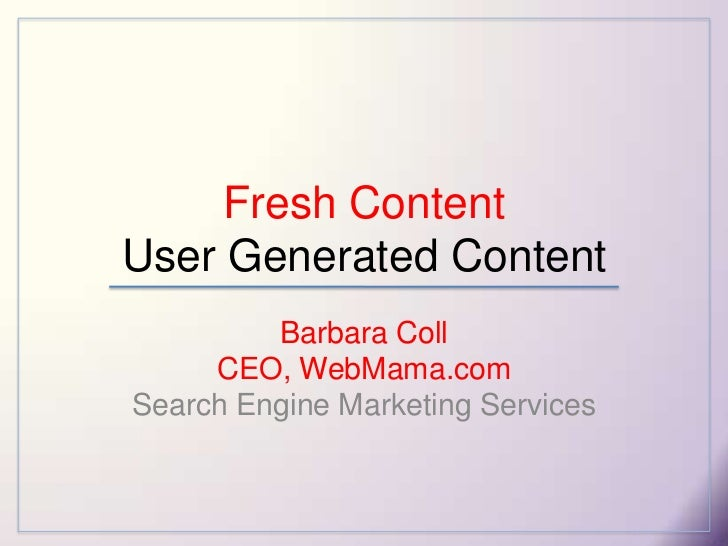 Fresh ContentUser Generated Content<br />Barbara CollCEO, WebMama.com Search Engine Marketing Services<br />