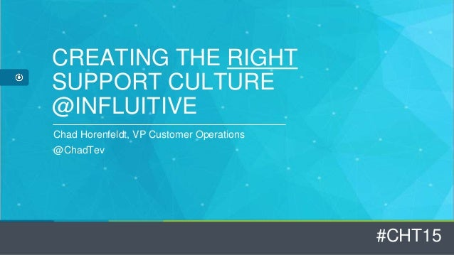 #CHT15 CREATING THE RIGHT SUPPORT CULTURE @INFLUITIVE Chad Horenfeldt, VP Customer Operations @ChadTev