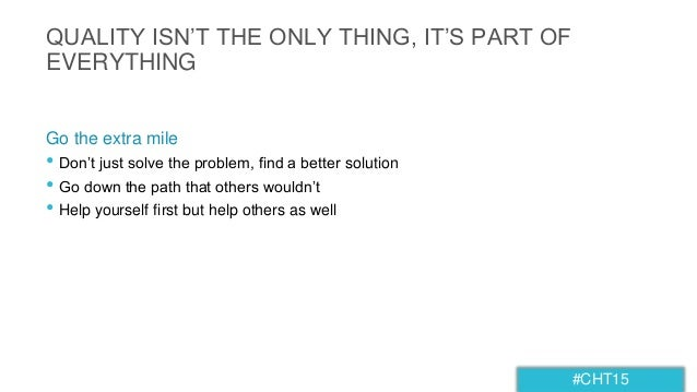#CHT15 QUALITY ISN'T THE ONLY THING, IT'S PART OF EVERYTHING • Don't just solve the problem, find a better solution • Go d...