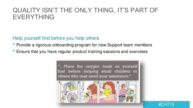 #CHT15 QUALITY ISN'T THE ONLY THING, IT'S PART OF EVERYTHING • Provide a rigorous onboarding program for new Support team ...