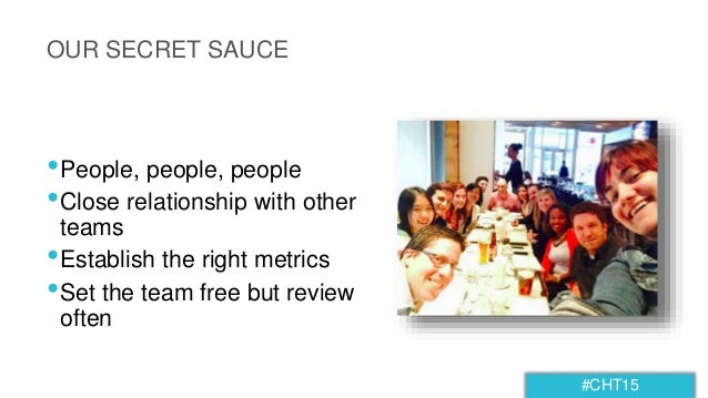 #CHT15 OUR SECRET SAUCE •People, people, people •Close relationship with other teams •Establish the right metrics •Set the...