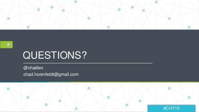 #CHT15 QUESTIONS? @chadtev chad.horenfeldt@gmail.com