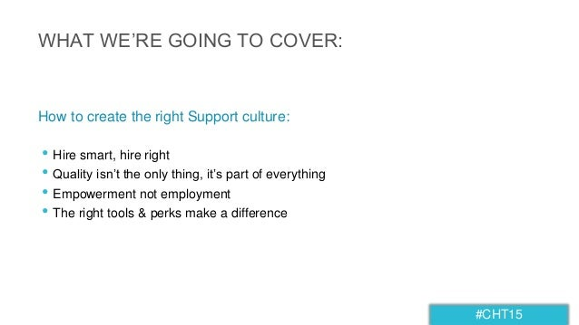 #CHT15 WHAT WE'RE GOING TO COVER: • Hire smart, hire right • Quality isn't the only thing, it's part of everything • Empow...