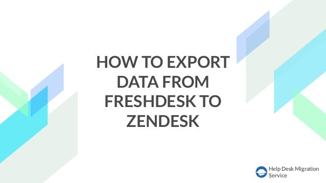 Help Desk Migration Service HOW TO EXPORT DATA FROM FRESHDESK TO ZENDESK