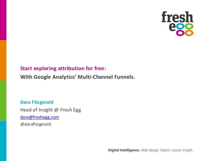 Start exploring attribution for free:With Google Analytics' Multi-Channel Funnels.Dara FitzgeraldHead of Insight @ Fresh E...