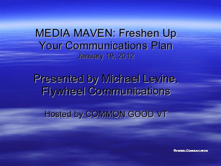 MEDIA MAVEN: Freshen Up Your Communications Plan January 19, 2012 Presented by Michael Levine, Flywheel Communications Hos...