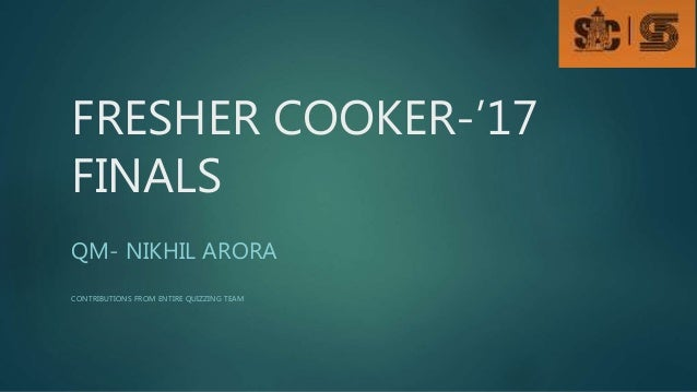 FRESHER COOKER-'17 FINALS QM- NIKHIL ARORA CONTRIBUTIONS FROM ENTIRE QUIZZING TEAM