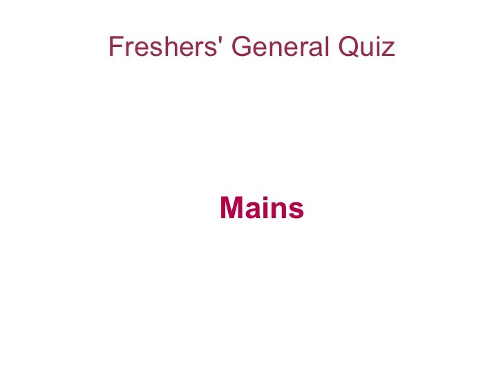 Freshers General Quiz        Mains