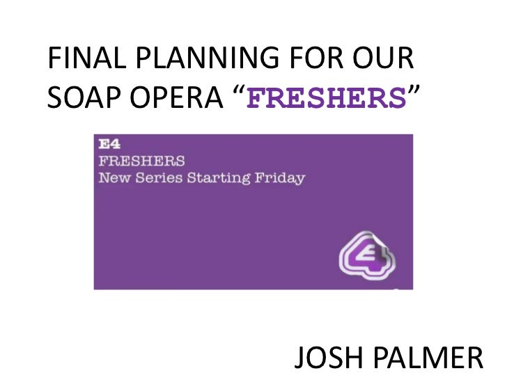 "FINAL PLANNING FOR OURSOAP OPERA ""FRESHERS""              JOSH PALMER"