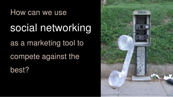How can we use<br />social networking<br />as a marketing tool to<br />compete against the<br />best? <br />