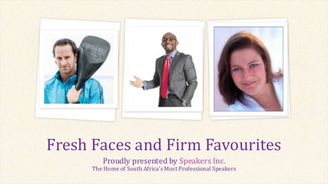 Proudly presented by Speakers Inc. The Home of South Africa's Most Professional Speakers Fresh Faces and Firm Favourites