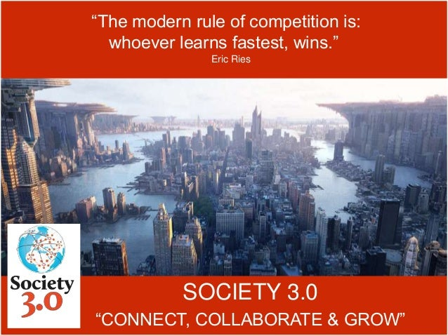 """SOCIETY 3.0 """"CONNECT, COLLABORATE & GROW"""" """"The modern rule of competition is: whoever learns fastest, wins."""" Eric Ries"""