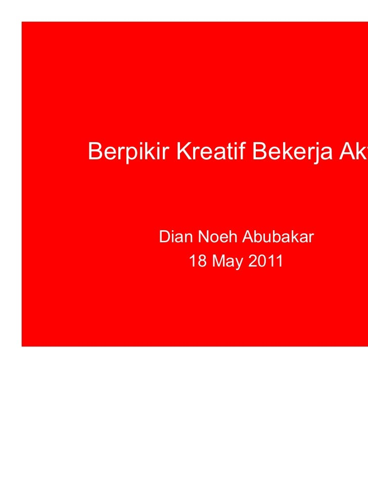 Berpikir Kreatif Bekerja Aktif!       Dian Noeh Abubakar          18 May 2011