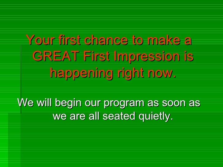 <ul><li>Your first chance to make a GREAT First Impression is happening right now. </li></ul><ul><li>We will begin our pro...