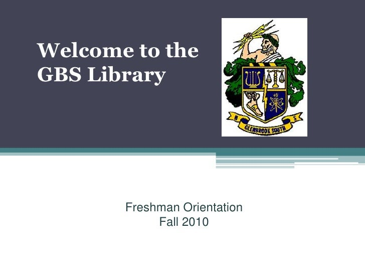 Welcome to the GBS Library   Freshman Orientation 2007                Freshman Orientation                 Fall 2010