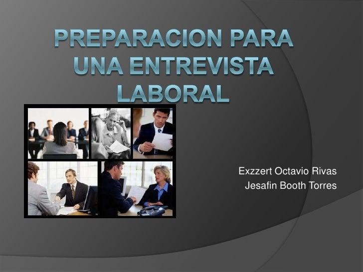 PREPARACION PARA UNA ENTREVISTA LABORAL<br />Exzzert Octavio Rivas<br />Jesafin Booth Torres<br />