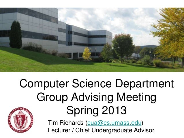 Computer Science Department  Group Advising Meeting       Spring 2013    Tim Richards (cua@cs.umass.edu)    Lecturer / Chi...