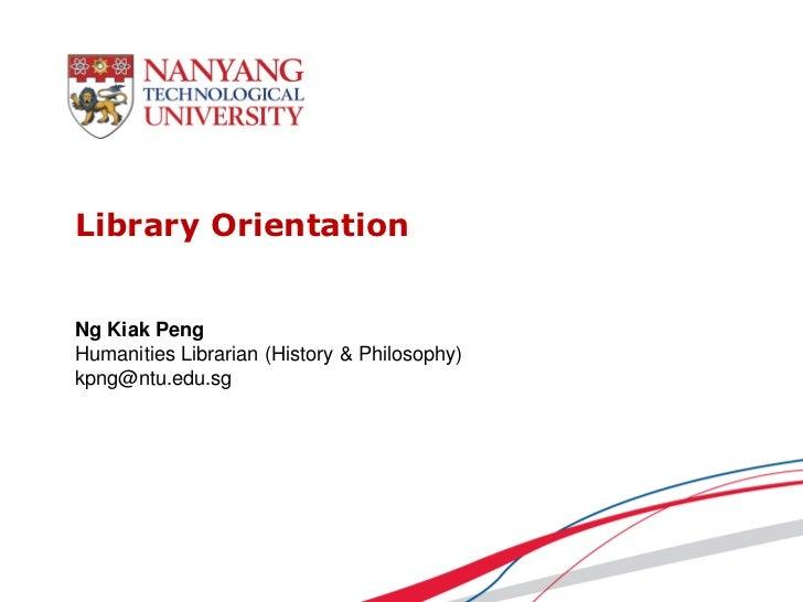 Library OrientationNg Kiak PengHumanities Librarian (History & Philosophy)kpng@ntu.edu.sg