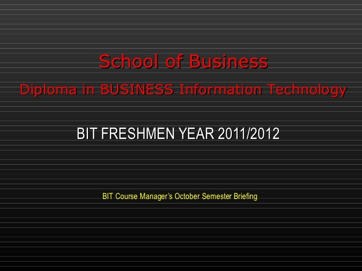 BIT Course Manager's October Semester Briefing BIT FRESHMEN YEAR 2011/2012 School of Business Diploma in BUSINESS Informat...
