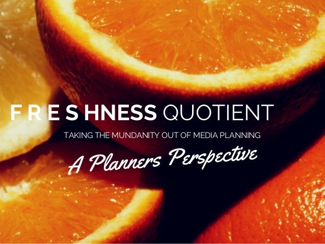F R E S HNESS QUOTIENT  TAKING THE MUNDANITY OUT OF MEDIA PLANNING  A Planners Perspective