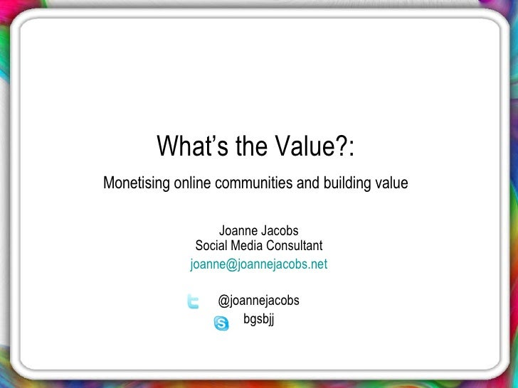 What's the Value?:  Monetising online communities and building value   Joanne Jacobs Social Media Consultant [email_addres...