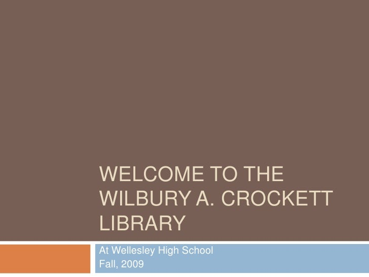 Welcome to the Wilbury A. Crockett Library<br />At Wellesley High School<br />Fall, 2009<br />
