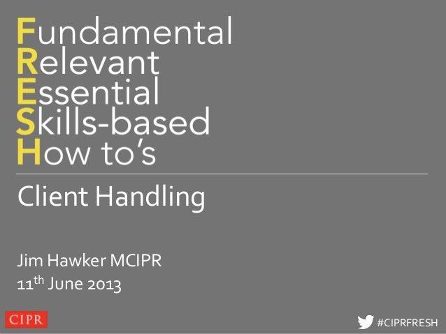Click to edit Master title style#CIPRFRESH#CIPRFRESHClient HandlingJim Hawker MCIPR11th June 2013